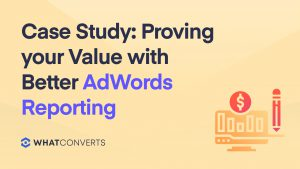 Case Study: Proving your Value with Better AdWords Reporting