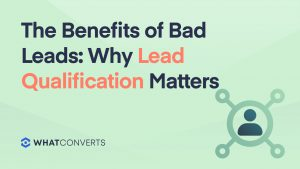 The Benefits of Bad Leads: Why Lead Qualification Matters