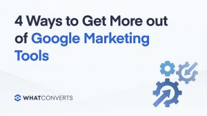 4 Ways to Get More out of Google Marketing Tools