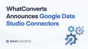 WhatConverts Announces Google Data Studio Connectors